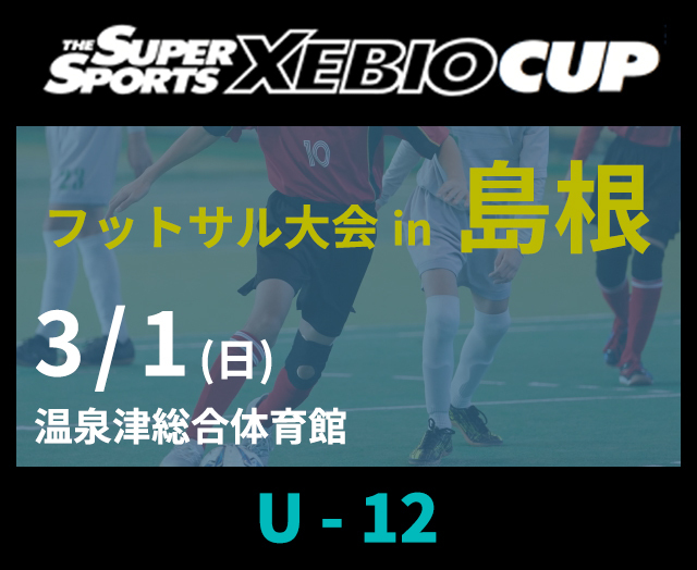 SuperSports XEBIO CUP in 島根 フットサル大会 U-12